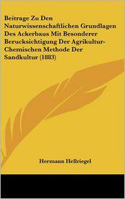 Beitrage Zu Den Naturwissenschaftlichen Grundlagen Des Ackerbaus Mit Besonderer Berucksichtigung Der Agrikultur-Chemischen Methode Der Sandkultur (188 - Hermann Hellriegel