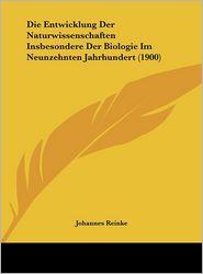 Die Entwicklung Der Naturwissenschaften Insbesondere Der Biologie Im Neunzehnten Jahrhundert (1900) - Johannes Reinke