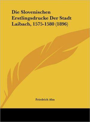 Die Slovenischen Erstlingsdrucke Der Stadt Laibach, 1575-1580 (1896) - Friedrich Ahn