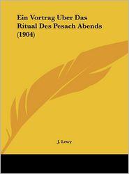 Ein Vortrag Uber Das Ritual Des Pesach Abends (1904) - J. Lewy
