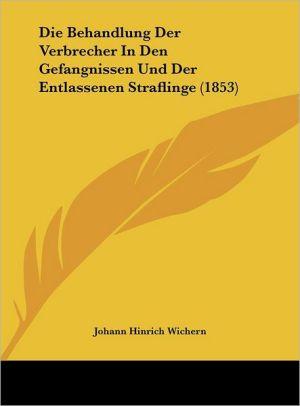 Die Behandlung Der Verbrecher in Den Gefangnissen Und Der Entlassenen Straflinge (1853)