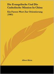 Die Evangelische Und Die Catholische Mission In China: Ein Furzes Wort Zur Orientierung (1905) - Albert Klein