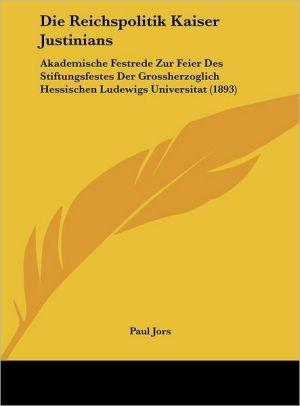 Die Reichspolitik Kaiser Justinians: Akademische Festrede Zur Feier Des Stiftungsfestes Der Grossherzoglich Hessischen Ludewigs Universitat (1893) - Paul Jors