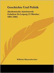 Geschichte Und Politik: Akademische Antrittsrede Gehalten Zu Leipzig 25 Oktober 1884 (1884) - Wilhelm Maurenbrecher