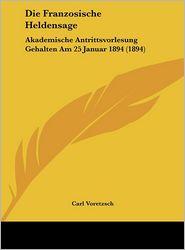 Die Franzosische Heldensage: Akademische Antrittsvorlesung Gehalten Am 25 Januar 1894 (1894) - Carl Voretzsch