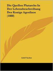 Die Quellen Plutarchs In Der Lebensbeschreibung Des Konigs Agesilaos (1888) - Adolf Sachse