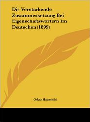 Die Verstarkende Zusammensetzung Bei Eigenschaftswortern Im Deutschen (1899) - Oskar Hauschild