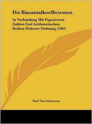 Die Binomialkoefficienten: In Verbindung Mit Figurierten Zahlen Und Arithmetischen Reihen Hoherer Ordnung (1901) - Paul Von Schaewen