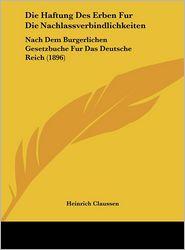 Die Haftung Des Erben Fur Die Nachlassverbindlichkeiten: Nach Dem Burgerlichen Gesetzbuche Fur Das Deutsche Reich (1896) - Heinrich Claussen