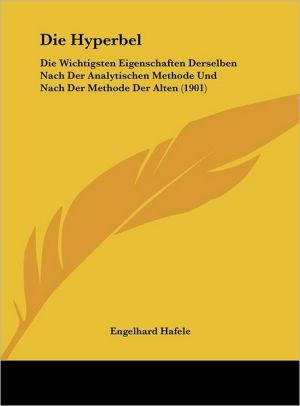 Die Hyperbel: Die Wichtigsten Eigenschaften Derselben Nach Der Analytischen Methode Und Nach Der Methode Der Alten (1901) - Engelhard Hafele