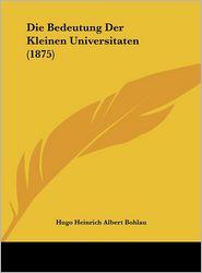 Die Bedeutung Der Kleinen Universitaten (1875) - Hugo Heinrich Albert Bohlau