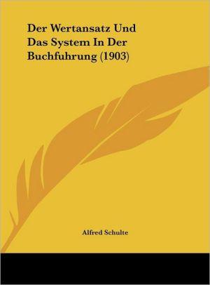 Der Wertansatz Und Das System In Der Buchfuhrung (1903) - Alfred Schulte