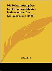 Die Bekampfung Der Infektionskrankheiten Insbesondere Der Kriegsseuchen (1888) - Robert Koch