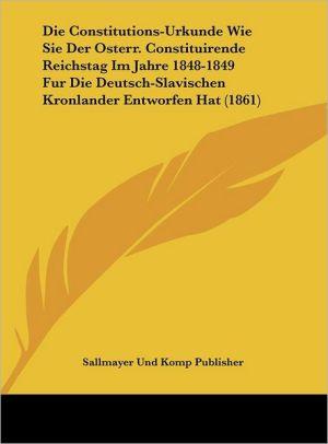 Die Constitutions-Urkunde Wie Sie Der Osterr. Constituirende Reichstag Im Jahre 1848-1849 Fur Die Deutsch-Slavischen Kronlander Entworfen Hat (1861)