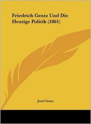 Friedrich Gentz Und Die Heutige Politik (1861) - Josef Gentz
