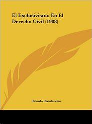 El Exclusivismo En El Derecho Civil (1908) - Ricardo Rivadeneira
