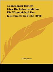 Neunzehnter Bericht Uber Die Lehranstalt Fur Die Wissendchaft Des Judenthums In Berlin (1901) - S. Maybaum