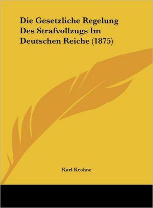 Die Gesetzliche Regelung Des Strafvollzugs Im Deutschen Reiche (1875) - Karl Krohne