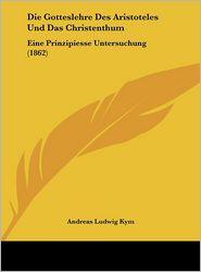 Die Gotteslehre Des Aristoteles Und Das Christenthum: Eine Prinzipiesse Untersuchung (1862) - Andreas Ludwig Kym