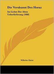 Die Verskunst Des Horaz: Im Lichte Der Alten Ueberlieferung (1868) - Wilhelm Christ