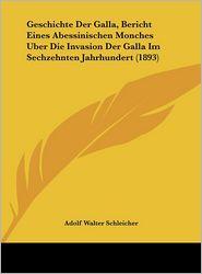 Geschichte Der Galla, Bericht Eines Abessinischen Monches Uber Die Invasion Der Galla Im Sechzehnten Jahrhundert (1893) - Adolf Walter Schleicher (Editor)