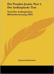 Der Prophet Jesaia, Part 1, Der Aethiopische Text: Nach Der Aethiopischen Bibeluebersetzung (1893) - Johannes Bachmann (Editor)