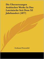 Die Ubersetzungen Arabischer Werke In Das Lateinische Seit Dem XI Jahrhundert (1877) - Ferdinand Wustenfeld