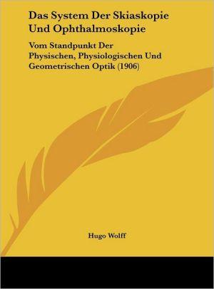 Das System Der Skiaskopie Und Ophthalmoskopie: Vom Standpunkt Der Physischen, Physiologischen Und Geometrischen Optik (1906) - Hugo Wolff