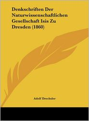 Denkschriften Der Naturwissenschaftlichen Gesellschaft Isis Zu Dresden (1860) - Adolf Drechsler