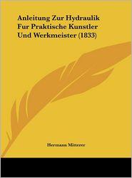 Anleitung Zur Hydraulik Fur Praktische Kunstler Und Werkmeister (1833) - Hermann Mitterer