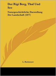 Der Rigi Berg, Thal Und See: Naturgeschichtliche Darstellung Der Landschaft (1877) - L. Rutimeyer