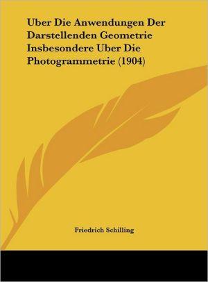 Uber Die Anwendungen Der Darstellenden Geometrie Insbesondere Uber Die Photogrammetrie (1904) - Friedrich Schilling