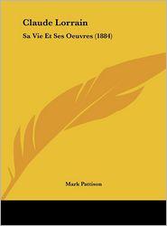 Claude Lorrain: Sa Vie Et Ses Oeuvres (1884) - Mark Pattison