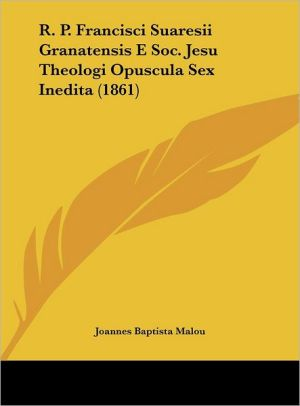 R.P. Francisci Suaresii Granatensis E Soc. Jesu Theologi Opuscula Sex Inedita (1861) - Joannes Baptista Malou
