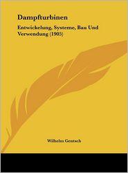 Dampfturbinen: Entwickelung, Systeme, Bau Und Verwendung (1905) - Wilhelm Gentsch