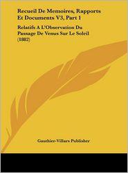 Recueil De Memoires, Rapports Et Documents V3, Part 1: Relatifs A L'Observation Du Passage De Venus Sur Le Soleil (1882) - Gauthier-Villars Publisher