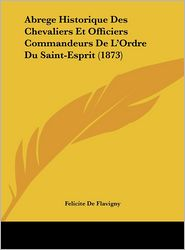 Abrege Historique Des Chevaliers Et Officiers Commandeurs De L'Ordre Du Saint-Esprit (1873) - Felicite De Flavigny