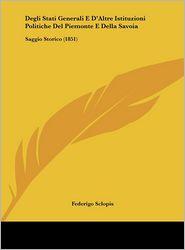 Degli Stati Generali E D'Altre Istituzioni Politiche Del Piemonte E Della Savoia: Saggio Storico (1851) - Federigo Sclopis