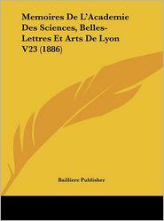 Memoires De L'Academie Des Sciences, Belles-Lettres Et Arts De Lyon V23 (1886) - Bailliere Bailliere Publisher