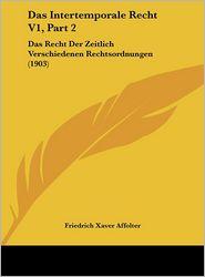Das Intertemporale Recht V1, Part 2: Das Recht Der Zeitlich Verschiedenen Rechtsordnungen (1903) - Friedrich Xaver Affolter
