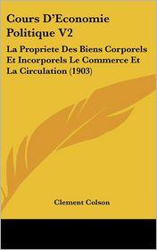 Cours D'Economie Politique V2: La Propriete Des Biens Corporels Et Incorporels Le Commerce Et La Circulation (1903) - Clement Colson