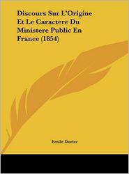 Discours Sur L'Origine Et Le Caractere Du Ministere Public En France (1854) - Emile Durier