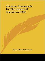 Alocucion Pronunciada Por El C. Ignacio M. Altamirano (1908) - Ignacio Manuel Altamirano