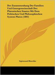Der Zusammenhang Der Familien Und Gutergemeinschaft Des Platonischen Staates Mit Dem Politischen Und Philosophischen System Platos (1893) - Sigismund Blaschke