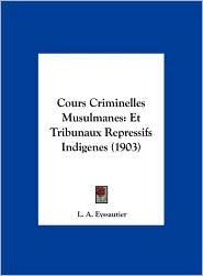 Cours Criminelles Musulmanes: Et Tribunaux Repressifs Indigenes (1903) - L. A. Eyssautier
