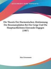 Die Theorie Der Harmonischen Abstimmung Der Resonanzplatten Bei Der Geige Und Die Hauptsachlichsten Einwande Dagegen (1907) - Max Grossmann
