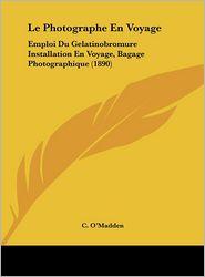 Le Photographe En Voyage: Emploi Du Gelatinobromure Installation En Voyage, Bagage Photographique (1890) - C. O'Madden