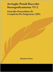 Arringhe Penali Raccolte Stenograficamente V1-2: Omicidio Premeditato Et Complicita Per Istigazione (1895) - Manfredo Pinto