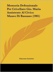 Memoria Defensionale Per Crivellaro Gio. Maria Assistente Al Civico Museo Di Bassano (1905) - Giacomo Lucietto