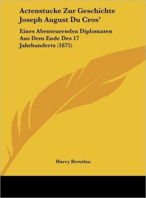 Actenstucke Zur Geschichte Joseph August Du Cros': Eines Abenteuernden Diplomaten Aus Dem Ende Des 17 Jahrhunderts (1875) - Harry Bresslau (Editor)